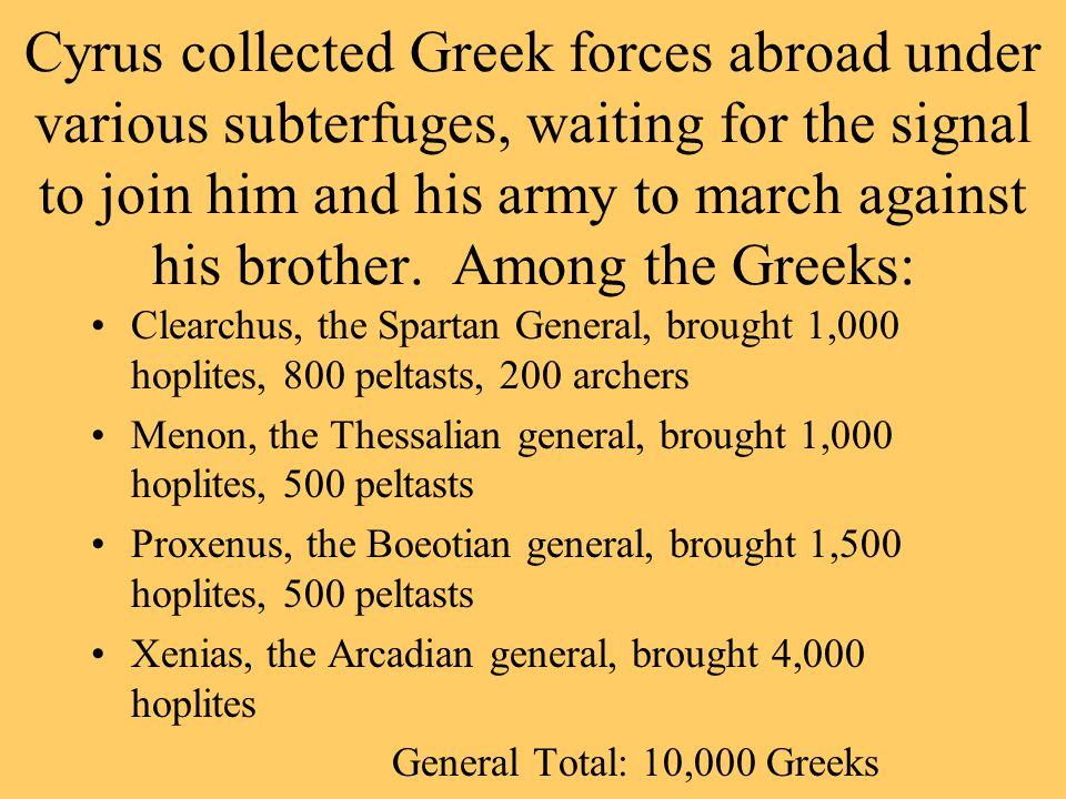 Cyrus collected Greek forces abroad under various subterfuges, waiting for the signal to join him and his army to march against his brother.