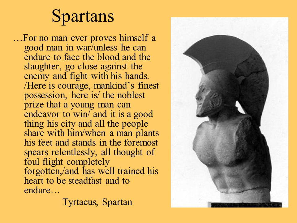 Spartans …For no man ever proves himself a good man in war/unless he can endure to face the blood and the slaughter, go close against the enemy and fight with his hands.