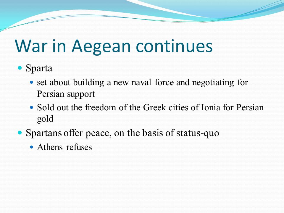 War in Aegean continues Sparta set about building a new naval force and negotiating for Persian support Sold out the freedom of the Greek cities of Io