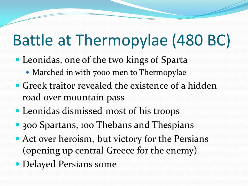 Battle at Thermopylae (480 BC) Leonidas, one of the two kings of Sparta Marched in with 7000 men to Thermopylae Greek traitor revealed the existence o