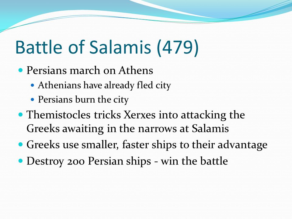 Battle of Salamis (479) Persians march on Athens Athenians have already fled city Persians burn the city Themistocles tricks Xerxes into attacking the
