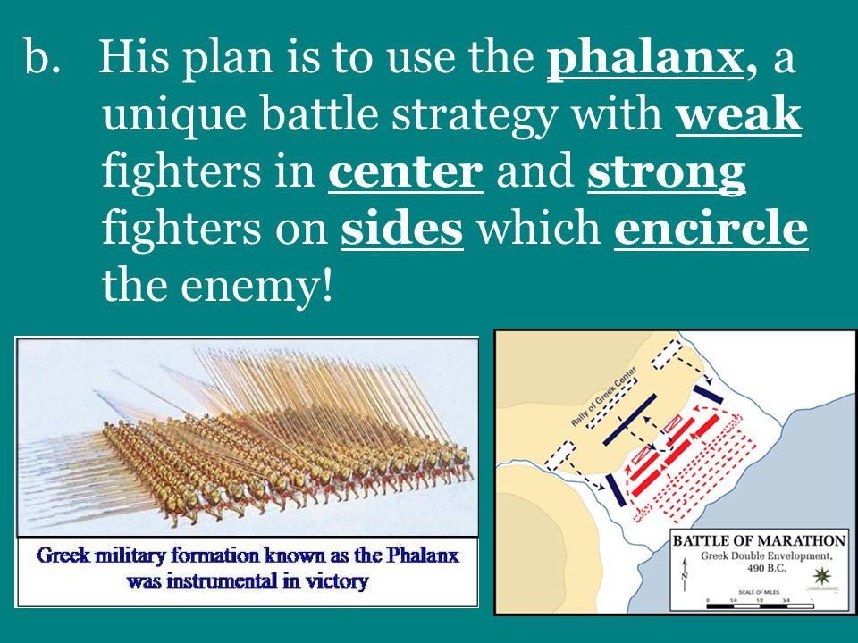 b. His plan is to use the phalanx, a unique battle strategy with weak fighters in center and strong fighters on sides which encircle the enemy!