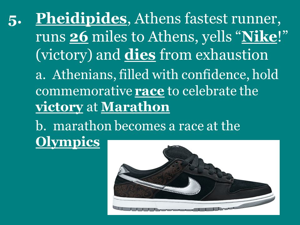 5.Pheidipides, Athens fastest runner, runs 26 miles to Athens, yells Nike! (victory) and dies from exhaustion a.