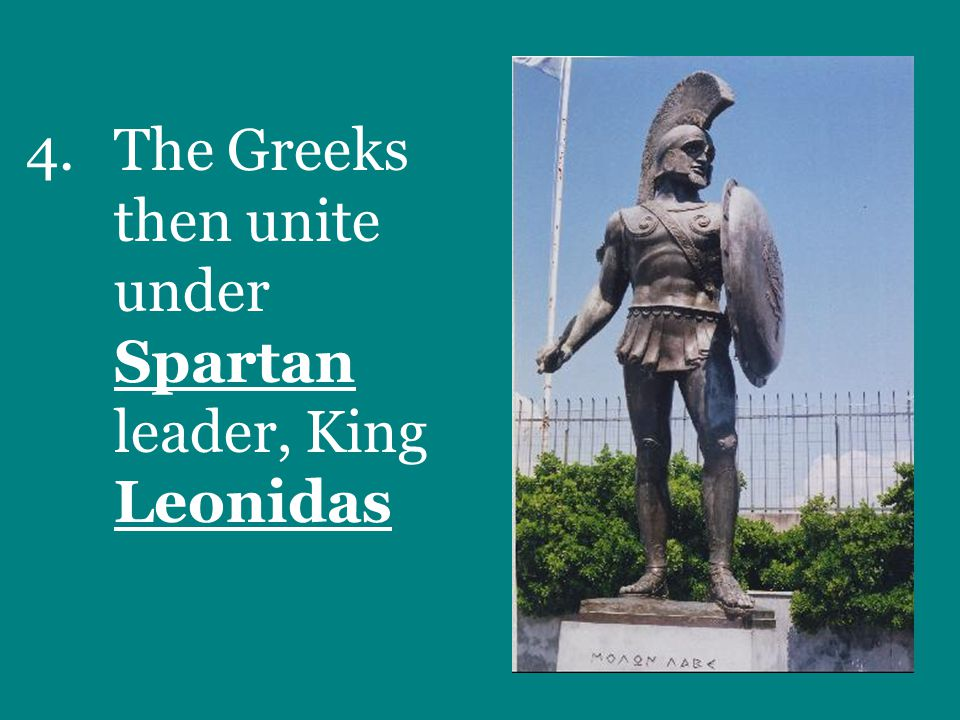 4.The Greeks then unite under Spartan leader, King Leonidas