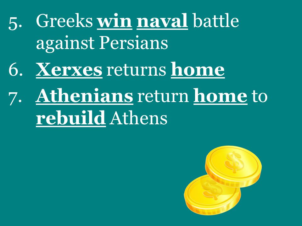 5.Greeks win naval battle against Persians 6.Xerxes returns home 7.Athenians return home to rebuild Athens