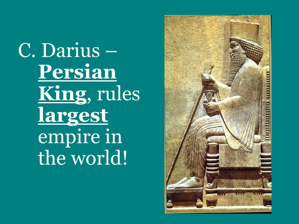 C. Darius – Persian King, rules largest empire in the world!