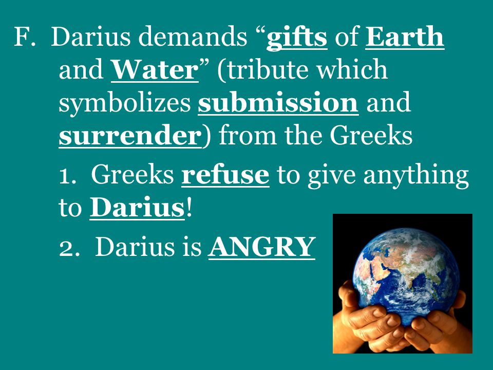 """F. Darius demands """"gifts of Earth and Water"""" (tribute which symbolizes submission and surrender) from the Greeks 1. Greeks refuse to give anything to"""