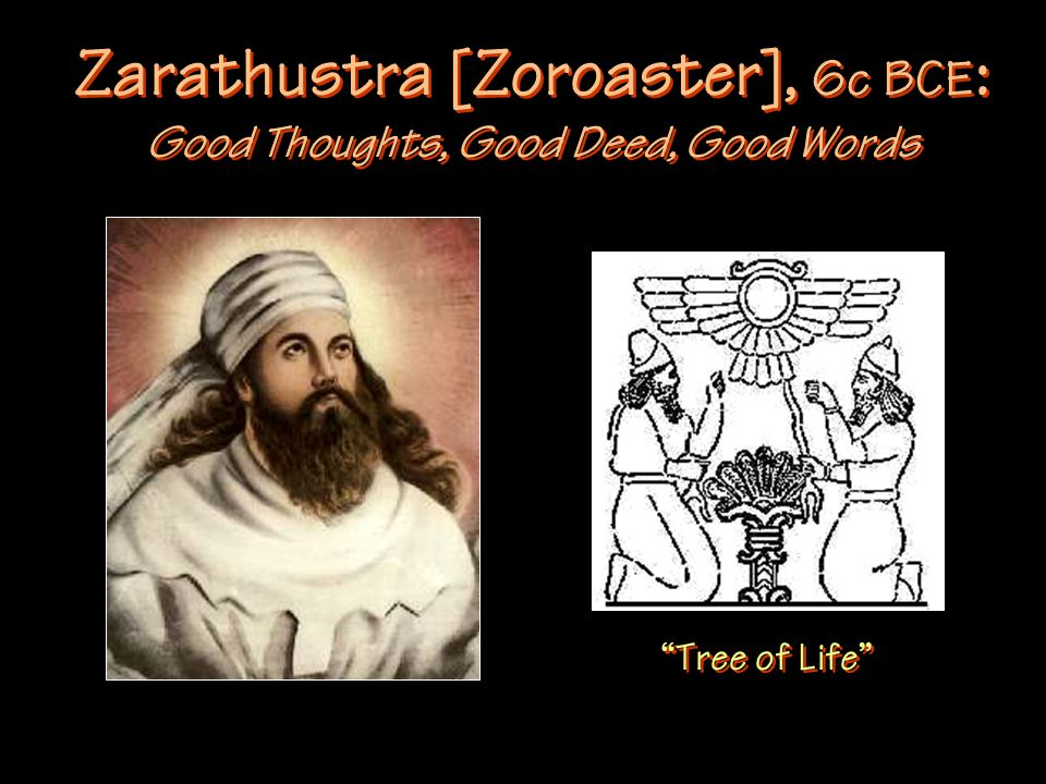 Zarathustra [Zoroaster], 6c BCE : Good Thoughts, Good Deed, Good Words Tree of Life