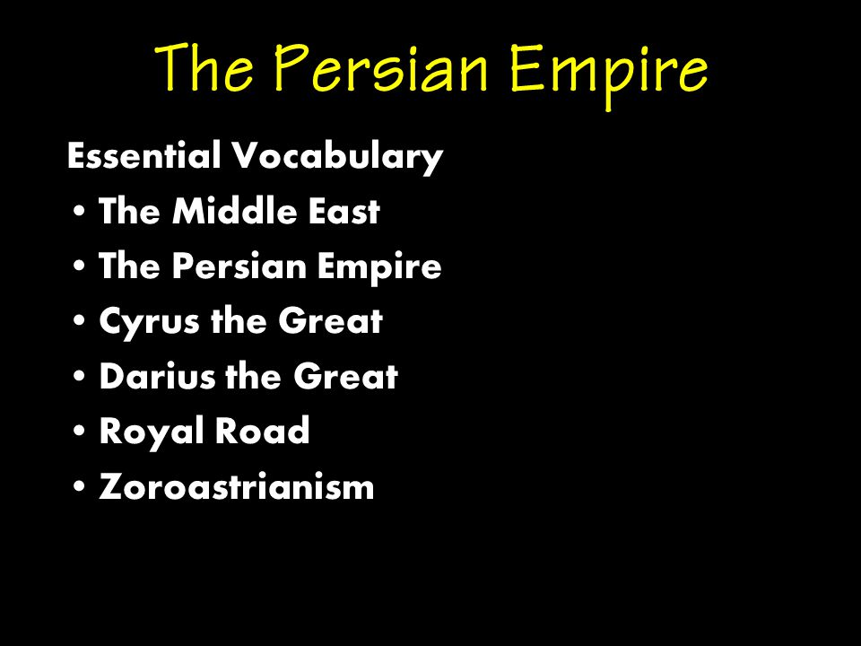 The Persian Empire Essential Vocabulary The Middle East The Persian Empire Cyrus the Great Darius the Great Royal Road Zoroastrianism