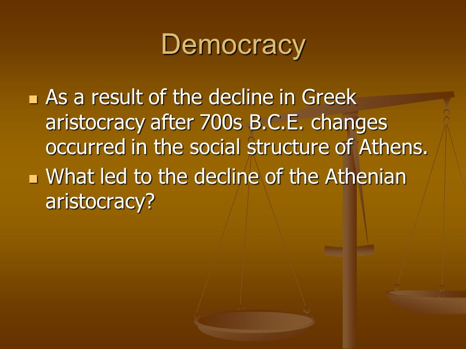 Democracy As a result of the decline in Greek aristocracy after 700s B.C.E. changes occurred in the social structure of Athens. As a result of the dec