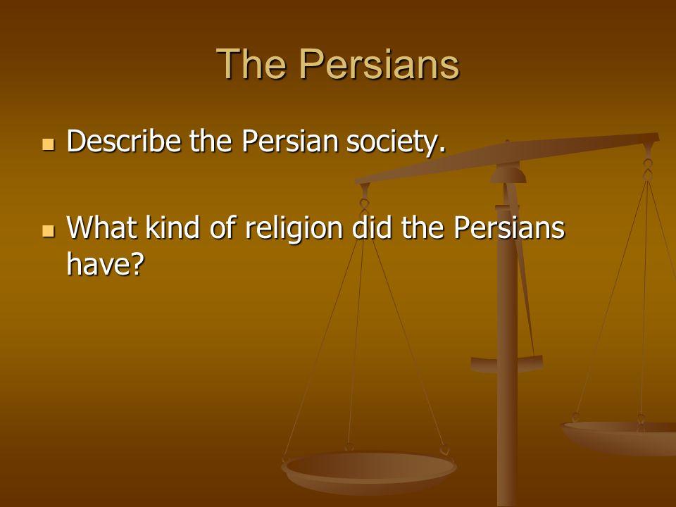 The Persians Describe the Persian society. Describe the Persian society. What kind of religion did the Persians have? What kind of religion did the Pe