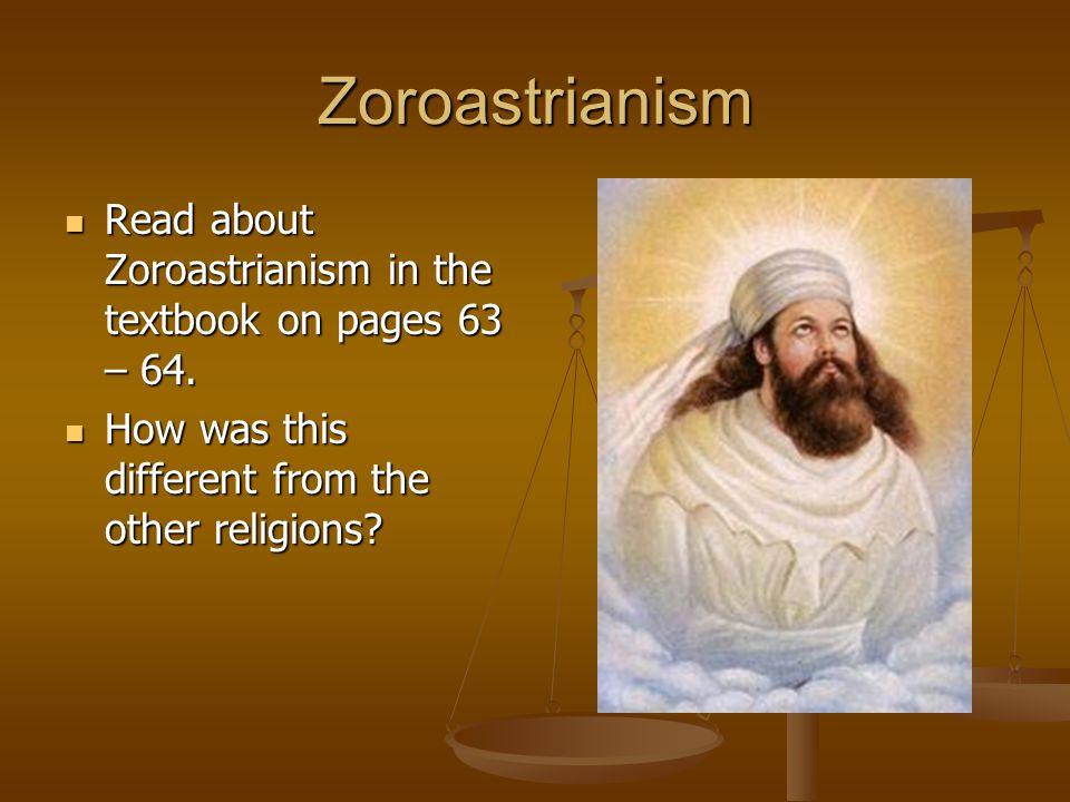 Zoroastrianism Read about Zoroastrianism in the textbook on pages 63 – 64. Read about Zoroastrianism in the textbook on pages 63 – 64. How was this di