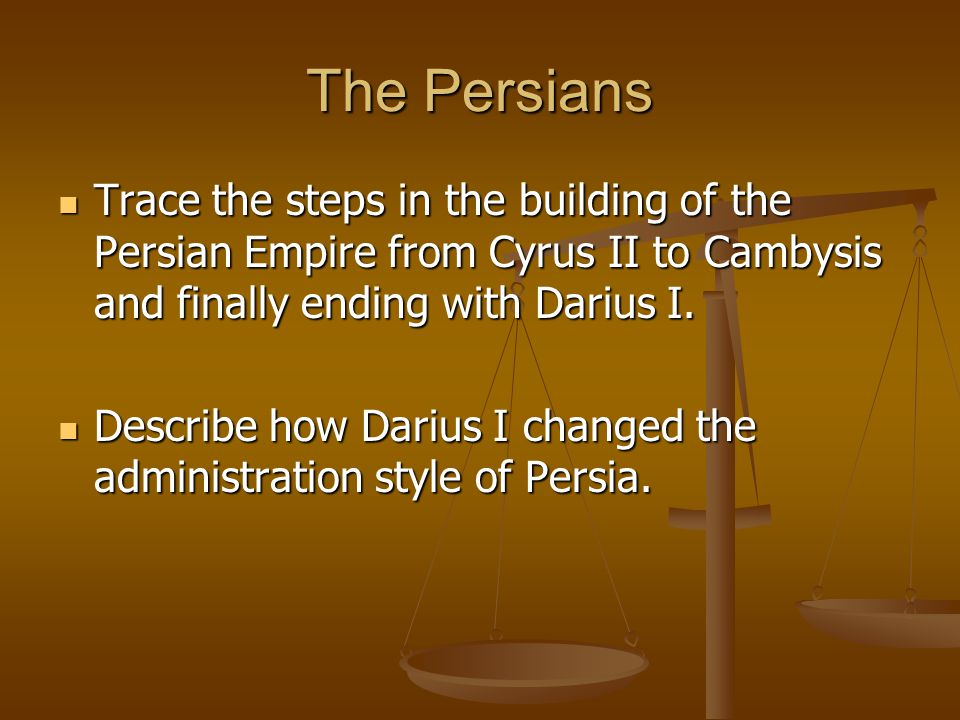 The Persians Trace the steps in the building of the Persian Empire from Cyrus II to Cambysis and finally ending with Darius I. Trace the steps in the