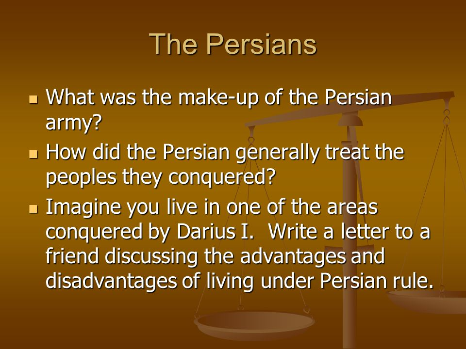 The Persians What was the make-up of the Persian army? What was the make-up of the Persian army? How did the Persian generally treat the peoples they