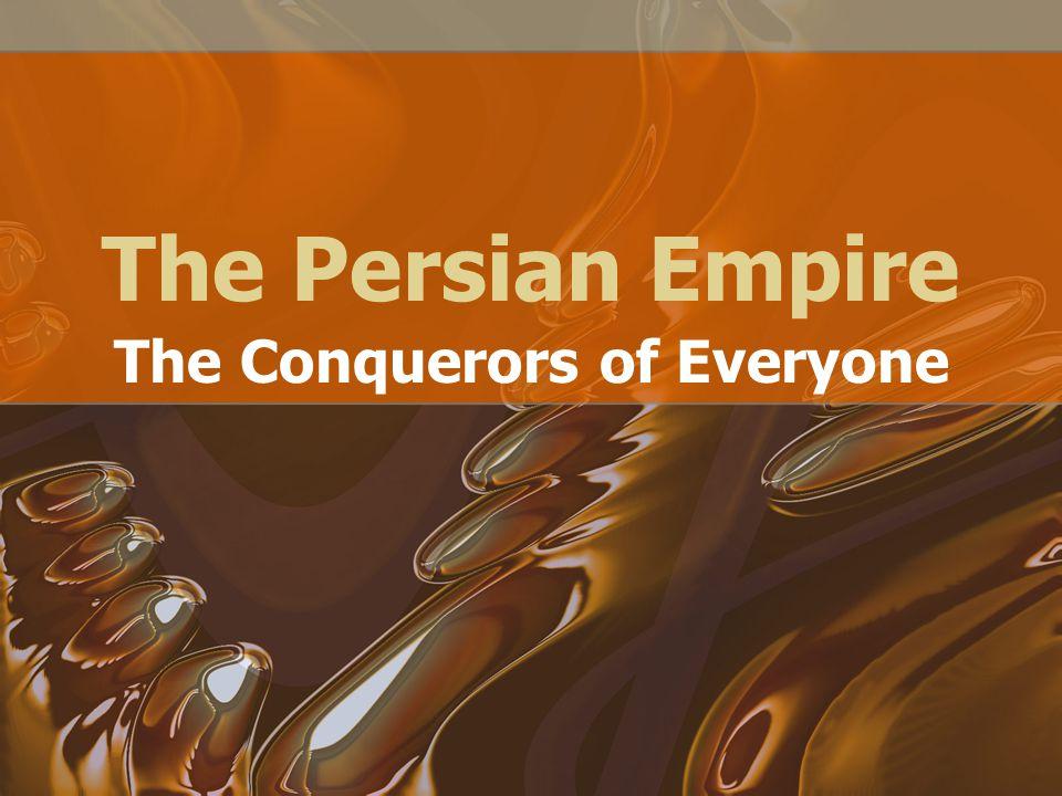 The Persian Empire The Conquerors of Everyone