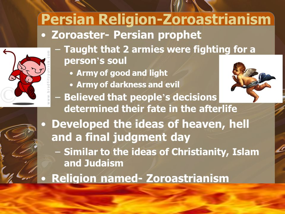 Persian Religion-Zoroastrianism Zoroaster- Persian prophet –Taught that 2 armies were fighting for a person ' s soul Army of good and light Army of darkness and evil –Believed that people ' s decisions determined their fate in the afterlife Developed the ideas of heaven, hell and a final judgment day –Similar to the ideas of Christianity, Islam and Judaism Religion named- Zoroastrianism