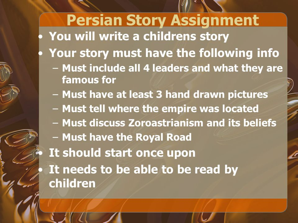 Persian Story Assignment You will write a childrens story Your story must have the following info –Must include all 4 leaders and what they are famous