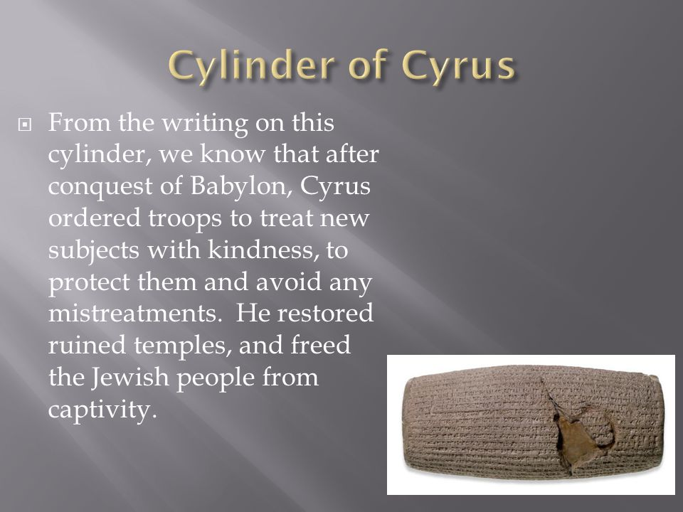  From the writing on this cylinder, we know that after conquest of Babylon, Cyrus ordered troops to treat new subjects with kindness, to protect them and avoid any mistreatments.