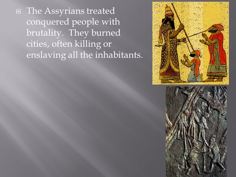  The Assyrians treated conquered people with brutality.