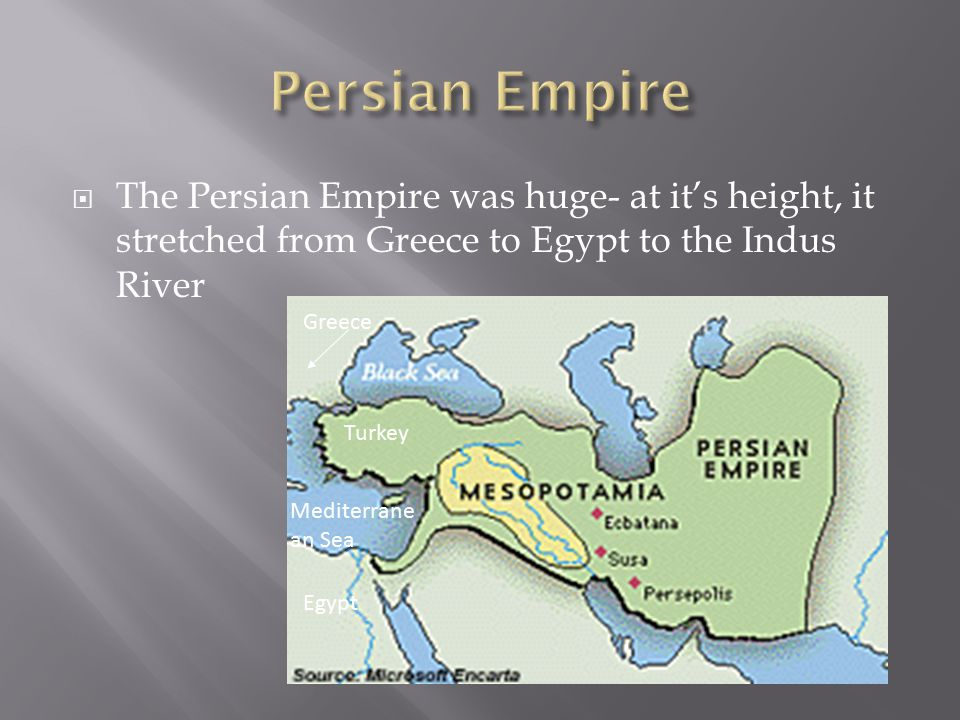  The Persian Empire was huge- at it's height, it stretched from Greece to Egypt to the Indus River Turkey Greece Mediterrane an Sea Egypt