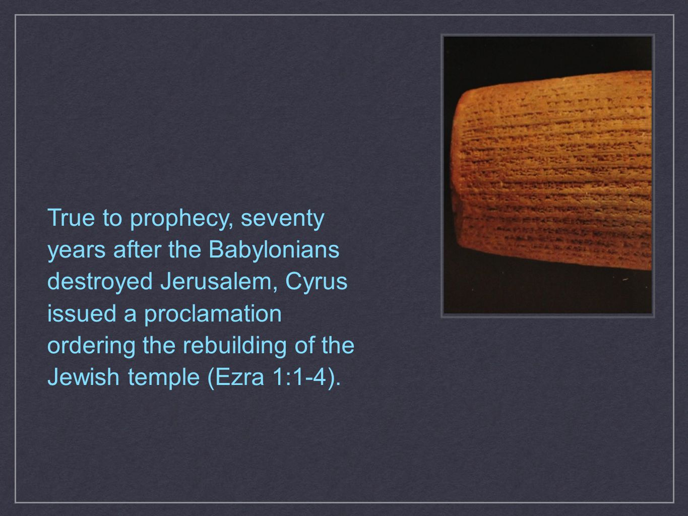 True to prophecy, seventy years after the Babylonians destroyed Jerusalem, Cyrus issued a proclamation ordering the rebuilding of the Jewish temple (E