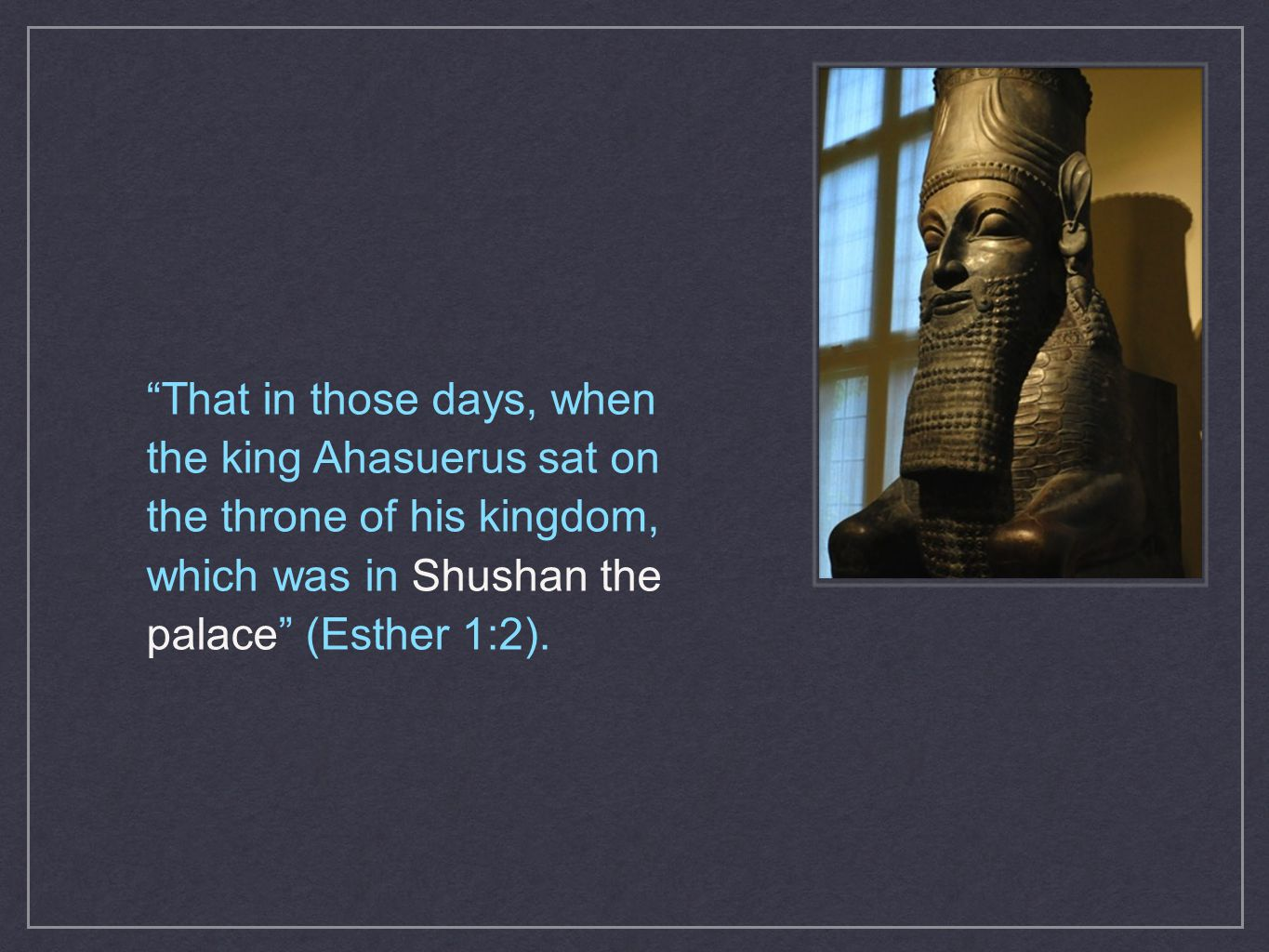 """That in those days, when the king Ahasuerus sat on the throne of his kingdom, which was in Shushan the palace"" (Esther 1:2)."