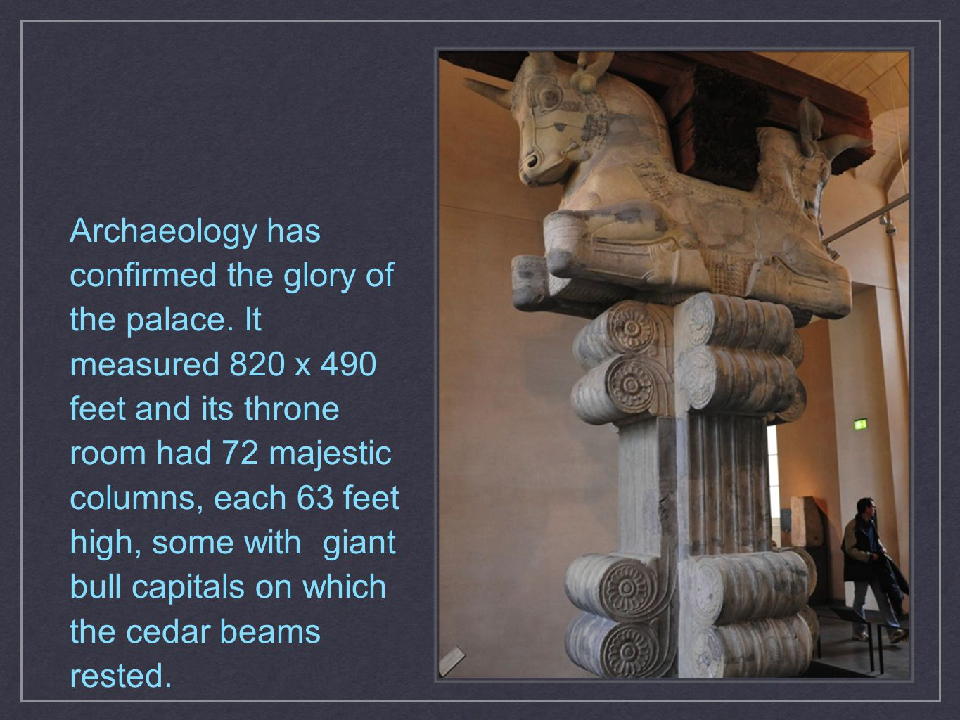 Archaeology has confirmed the glory of the palace. It measured 820 x 490 feet and its throne room had 72 majestic columns, each 63 feet high, some wit
