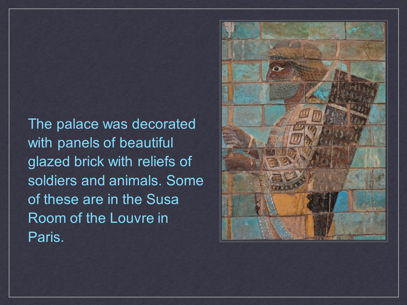 The palace was decorated with panels of beautiful glazed brick with reliefs of soldiers and animals. Some of these are in the Susa Room of the Louvre