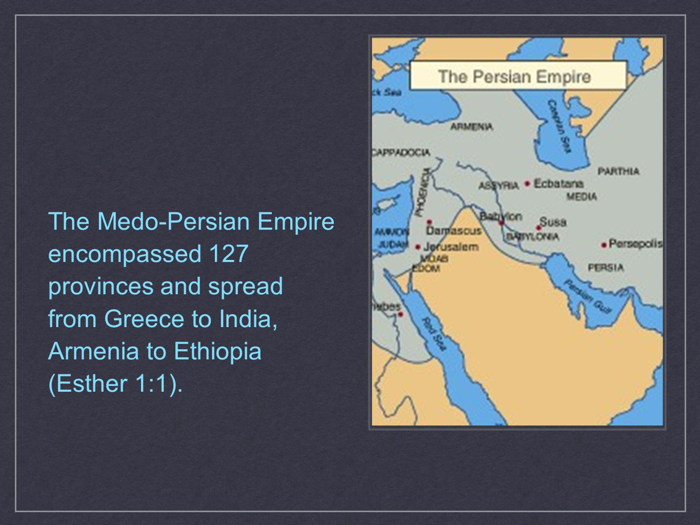 The Medo-Persian Empire encompassed 127 provinces and spread from Greece to India, Armenia to Ethiopia (Esther 1:1).