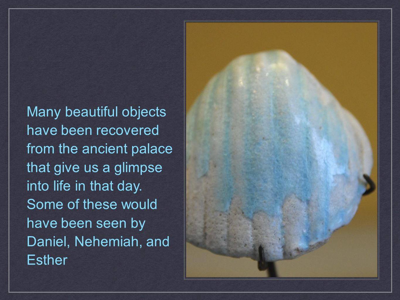 Many beautiful objects have been recovered from the ancient palace that give us a glimpse into life in that day. Some of these would have been seen by