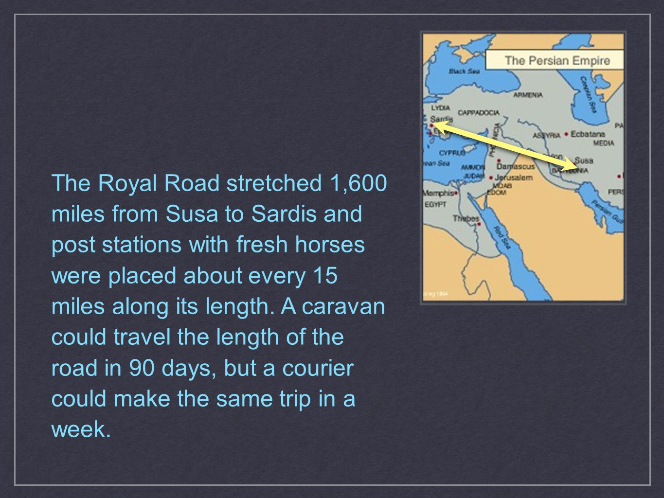 The Royal Road stretched 1,600 miles from Susa to Sardis and post stations with fresh horses were placed about every 15 miles along its length. A cara
