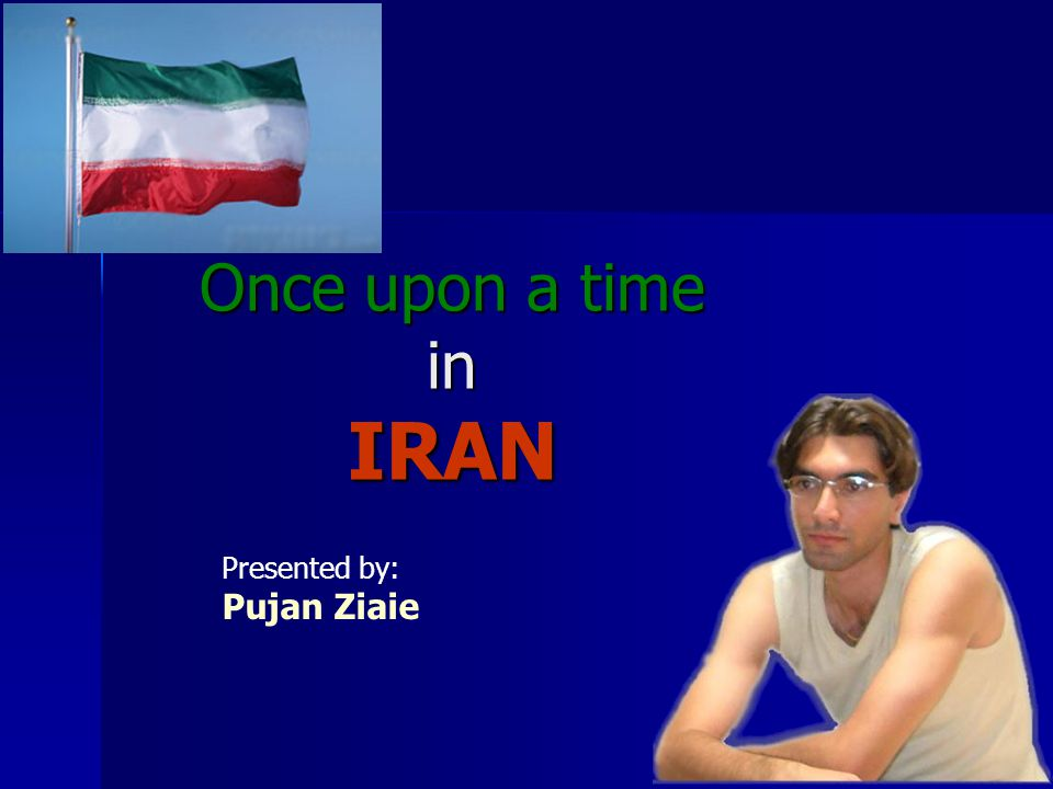 Once upon a time in IRAN Presented by: Pujan Ziaie