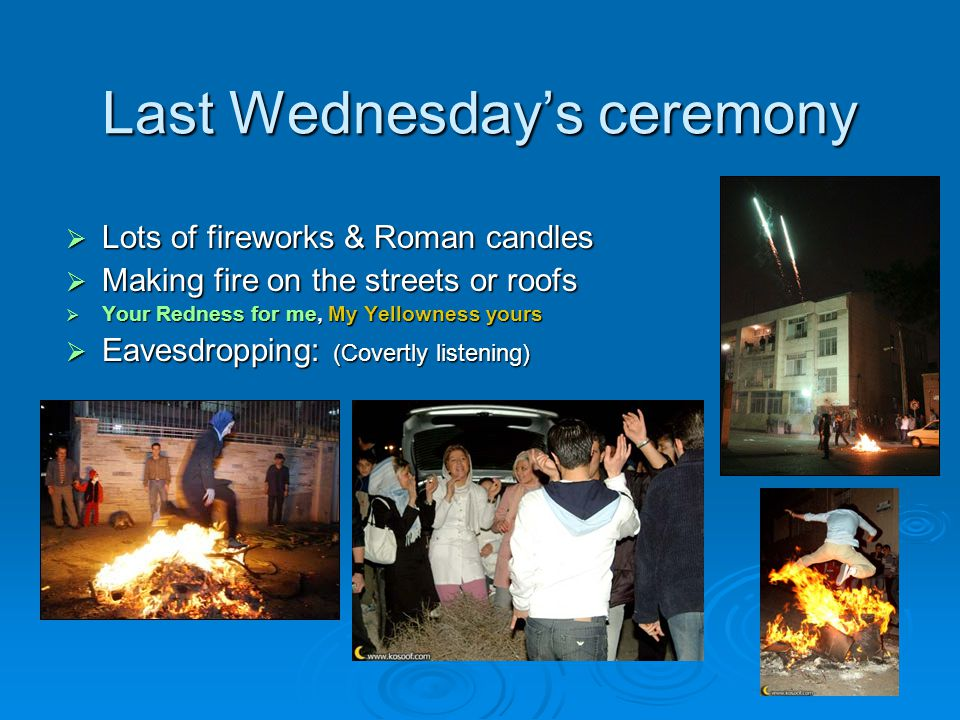 Last Wednesday's ceremony  Lots of fireworks & Roman candles  Making fire on the streets or roofs  Your Redness for me, My Yellowness yours  Eavesdropping: (Covertly listening)