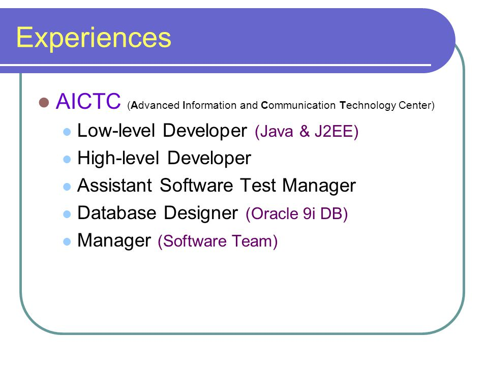 Experiences AICTC (Advanced Information and Communication Technology Center) Low-level Developer (Java & J2EE) High-level Developer Assistant Software Test Manager Database Designer (Oracle 9i DB) Manager (Software Team)