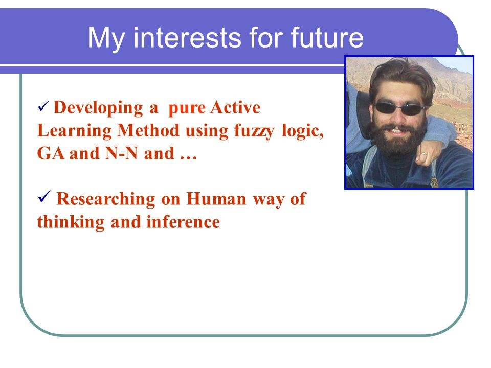 My interests for future Developing a pure Active Learning Method using fuzzy logic, GA and N-N and … Researching on Human way of thinking and inferenc