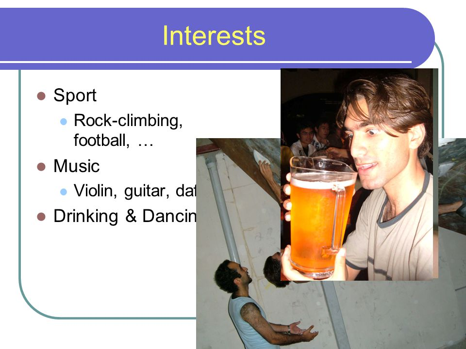 Interests Sport Rock-climbing, football, … Music Violin, guitar, daf Drinking & Dancing