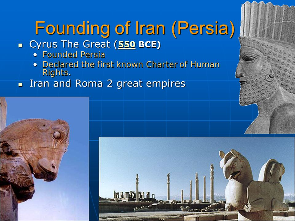 Founding of Iran (Persia) Cyrus The Great ( 550 BCE) Cyrus The Great ( 550 BCE) 550 Founded PersiaFounded Persia Declared the first known Charter of Human Rights.Declared the first known Charter of Human Rights.