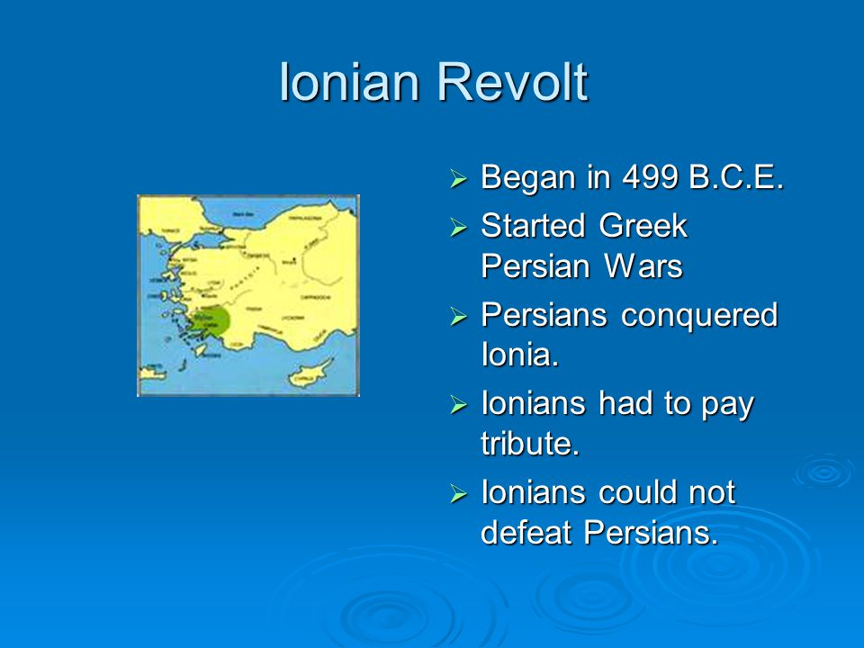 Ionian Revolt  Began in 499 B.C.E.  Started Greek Persian Wars  Persians conquered Ionia.  Ionians had to pay tribute.  Ionians could not defeat