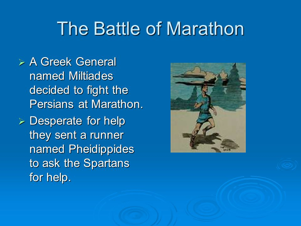 The Battle of Marathon  A Greek General named Miltiades decided to fight the Persians at Marathon.  Desperate for help they sent a runner named Phei