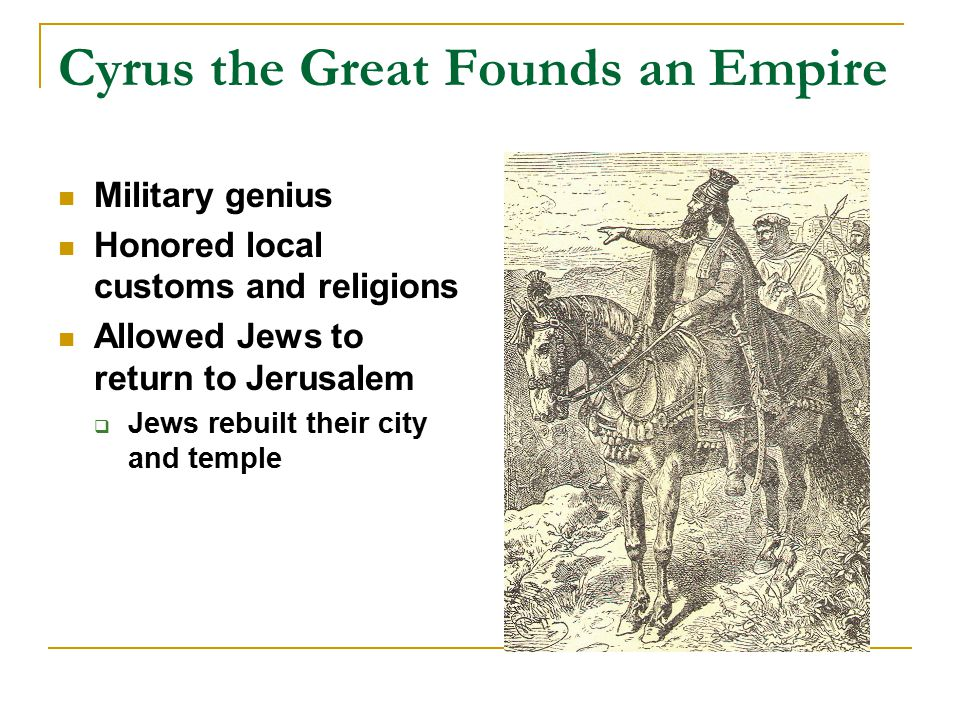 Cyrus the Great Founds an Empire Military genius Honored local customs and religions Allowed Jews to return to Jerusalem  Jews rebuilt their city and