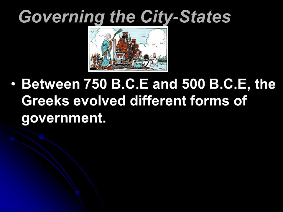 Governing the City-States Between 750 B.C.E and 500 B.C.E, the Greeks evolved different forms of government.