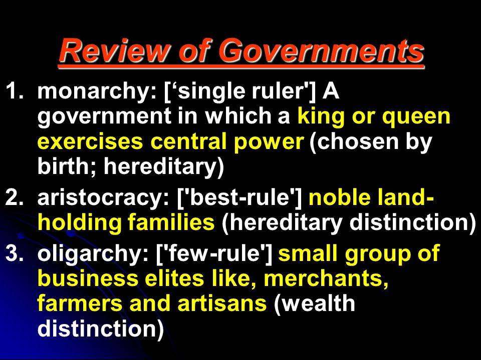 Review of Governments 1.monarchy: ['single ruler'] A government in which a king or queen exercises central power (chosen by birth; hereditary) 2.arist