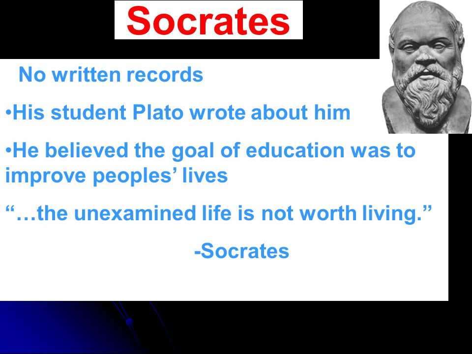 "Socrates No written records His student Plato wrote about him He believed the goal of education was to improve peoples' lives ""…the unexamined life is"