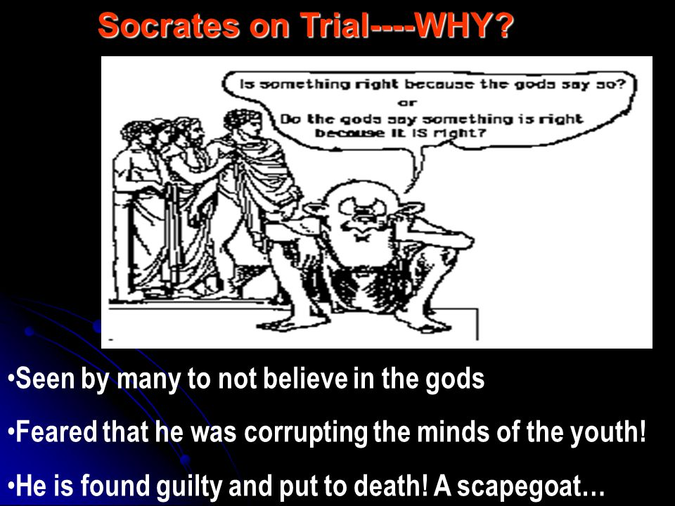 Seen by many to not believe in the gods Feared that he was corrupting the minds of the youth! He is found guilty and put to death! A scapegoat… Socrat
