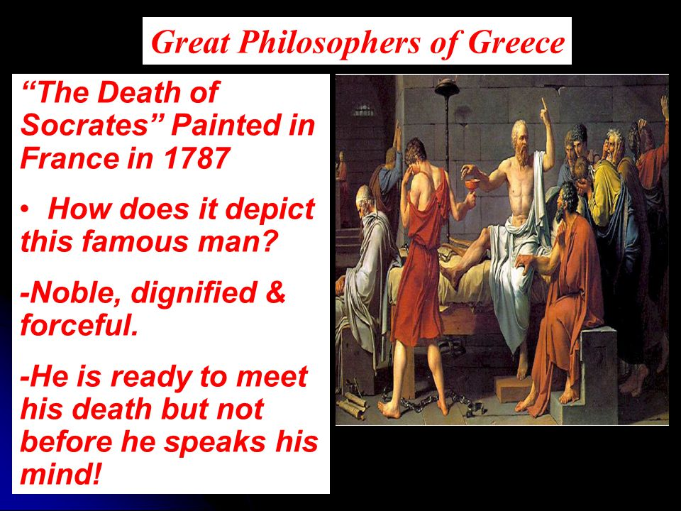 "Great Philosophers of Greece ""The Death of Socrates"" Painted in France in 1787 How does it depict this famous man? -Noble, dignified & forceful. -He i"