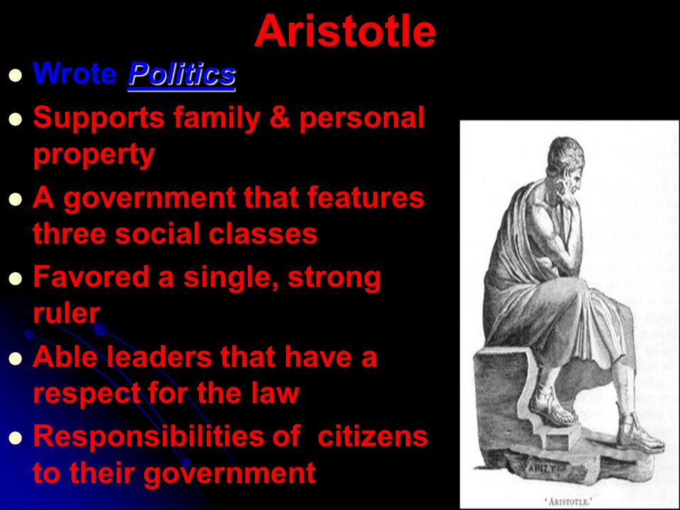 Aristotle Politics Wrote Politics Supports family & personal property A government that features three social classes Favored a single, strong ruler A