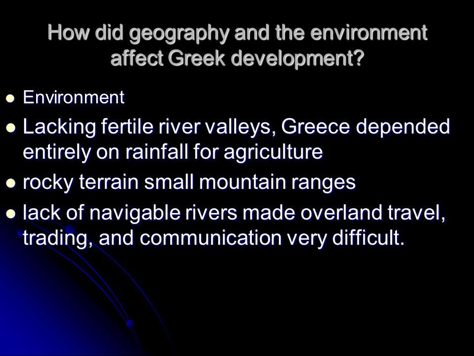 How did geography and the environment affect Greek development? Environment Environment Lacking fertile river valleys, Greece depended entirely on rai