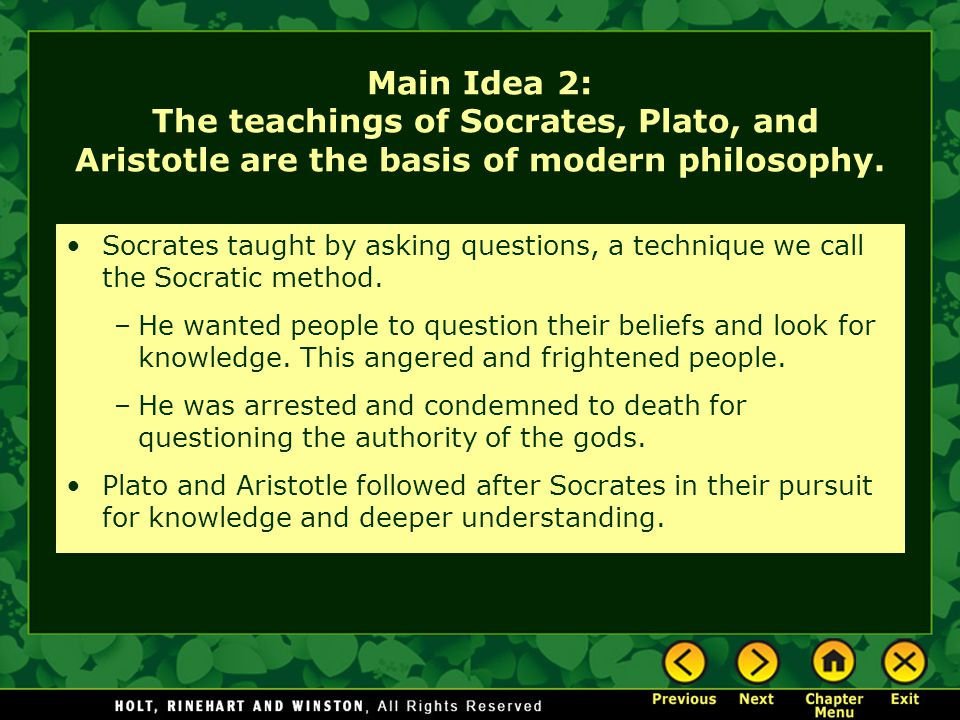 Main Idea 2: The teachings of Socrates, Plato, and Aristotle are the basis of modern philosophy. Socrates taught by asking questions, a technique we c