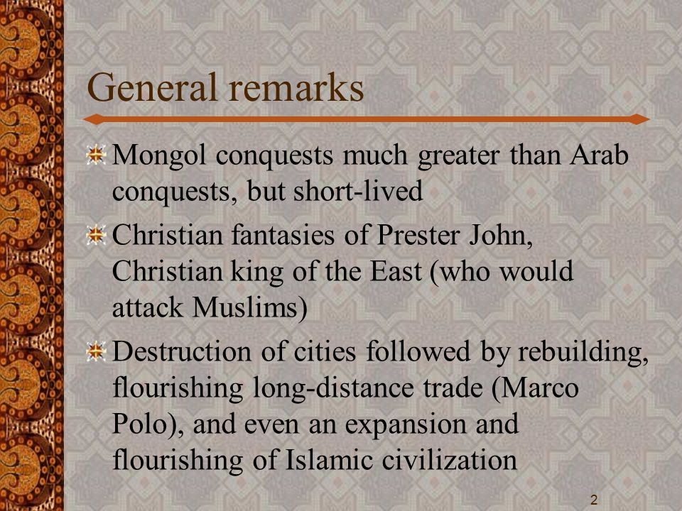 General remarks Mongol conquests much greater than Arab conquests, but short-lived Christian fantasies of Prester John, Christian king of the East (who would attack Muslims) Destruction of cities followed by rebuilding, flourishing long-distance trade (Marco Polo), and even an expansion and flourishing of Islamic civilization 2