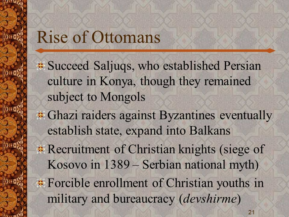 Rise of Ottomans Succeed Saljuqs, who established Persian culture in Konya, though they remained subject to Mongols Ghazi raiders against Byzantines eventually establish state, expand into Balkans Recruitment of Christian knights (siege of Kosovo in 1389 – Serbian national myth) Forcible enrollment of Christian youths in military and bureaucracy (devshirme) 21